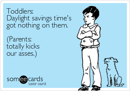 Toddlers:  Daylight savings time's got nothing on them.   (Parents:  totally kicks  our asses.)