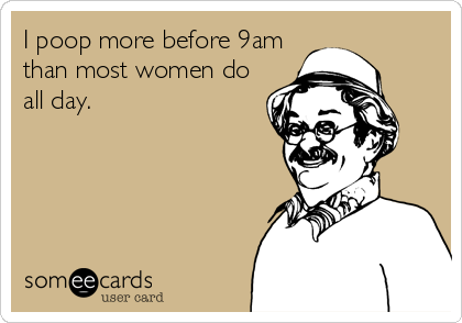 I poop more before 9am than most women do all day.