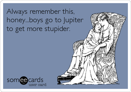 Always remember this, honey...boys go to Jupiter to get more stupider.