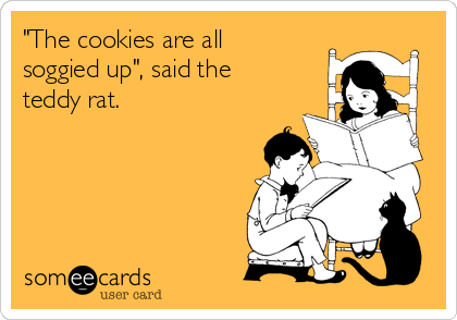"""The cookies are all soggied up"", said the teddy rat."