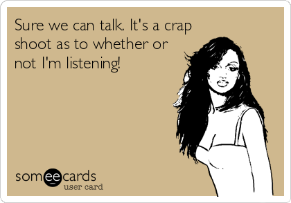 Sure we can talk. It's a crap shoot as to whether or not I'm listening!