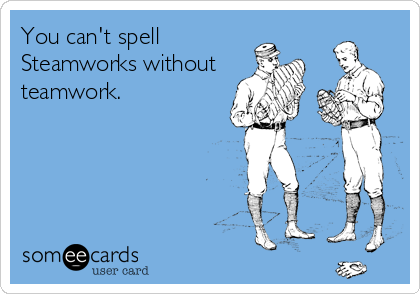 You can't spell Steamworks without teamwork.