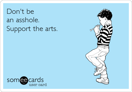 Don't be an asshole. Support the arts.