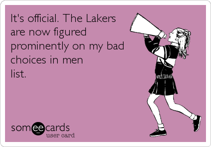 It's official. The Lakers are now figured prominently on my bad choices in men  list.