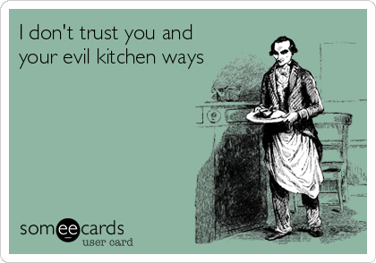 I don't trust you and your evil kitchen ways