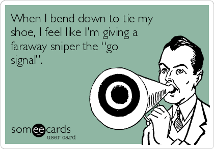 """When I bend down to tie my shoe, I feel like I'm giving a faraway sniper the """"go signal""""."""