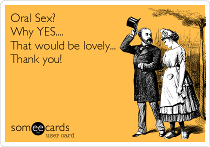 Oral Sex? Why YES.... That would be lovely... Thank you!