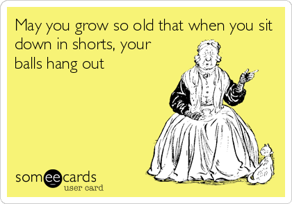 May you grow so old that when you sit down in shorts, your balls hang out