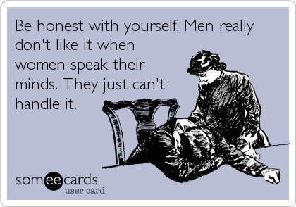 Be honest with yourself. Men really don't like it when women speak their minds. They just can't handle it.