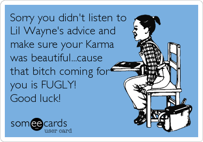 Sorry you didn't listen to Lil Wayne's advice and make sure your Karma was beautiful...cause that bitch coming for you is FUGLY! Good luck!