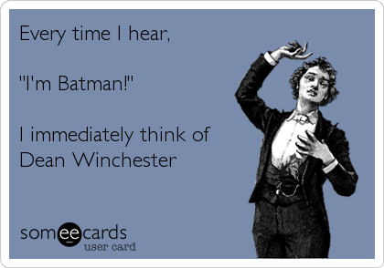 "Every time I hear,   ""I'm Batman!""  I immediately think of  Dean Winchester"