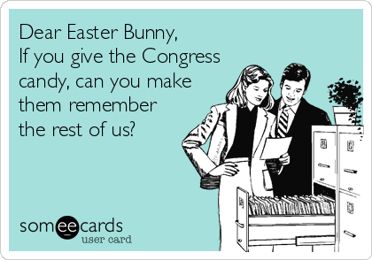 Dear Easter Bunny,  If you give the Congress  candy, can you make them remember the rest of us?