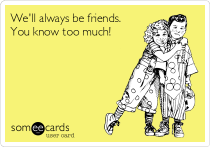 We'll always be friends. You know too much!