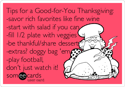 Tips for a Good-for-You Thanksgiving: -savor rich favorites like fine wine -start with salad if you can -fill 1/2 plate with veggies -be thankful/share dessert -extras? doggy bag 'em -play football,  don't just watch it!