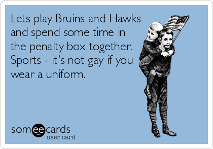 Lets play Bruins and Hawks and spend some time in the penalty box together. Sports - it's not gay if you wear a uniform.