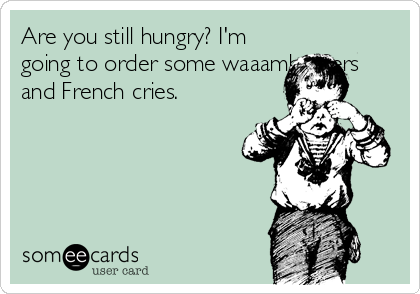 Are you still hungry? I'm going to order some waaamburgers and French cries.