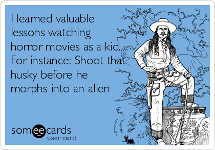 I learned valuable lessons watching  horror movies as a kid. For instance: Shoot that husky before he morphs into an alien
