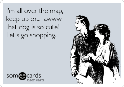 I'm all over the map, keep up or.... awww that dog is so cute! Let's go shopping.