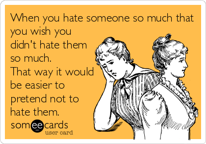 When you hate someone so much that you wish you didn't hate them so much.  That way it would be easier to pretend not to hate them.