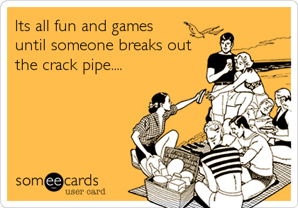 Its all fun and games  until someone breaks out the crack pipe....
