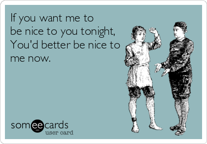 If you want me to  be nice to you tonight, You'd better be nice to me now.