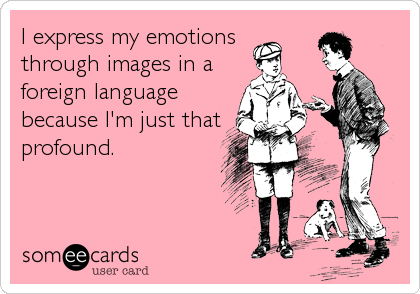 I express my emotions through images in a foreign language because I'm just that profound.