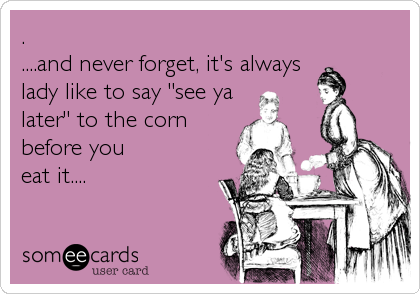 ". ....and never forget, it's always lady like to say ""see ya later"" to the corn before you eat it...."