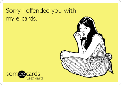Sorry I offended you with my e-cards.