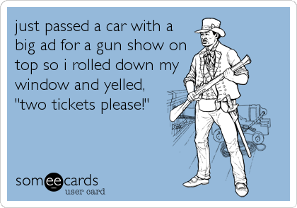 """just passed a car with a  big ad for a gun show on top so i rolled down my window and yelled, """"two tickets please!"""""""