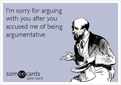 I'm sorry for arguing with you after you accused me of being  argumentative.