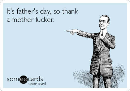 It's father's day, so thank a mother fucker.