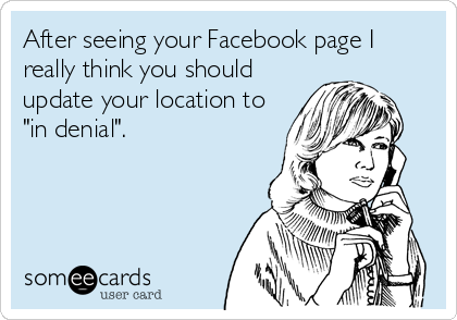 "After seeing your Facebook page I really think you should update your location to ""in denial""."