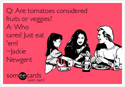 Q: Are tomatoes considered  fruits or veggies? A: Who cares! Just eat 'em! ~Jackie Newgent