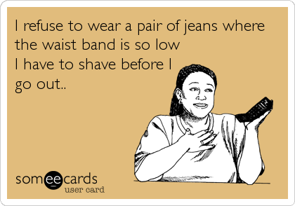 I refuse to wear a pair of jeans where the waist band is so low I have to shave before I go out..
