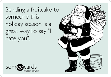 "Sending a fruitcake to someone this holiday season is a great way to say ""I hate you""."