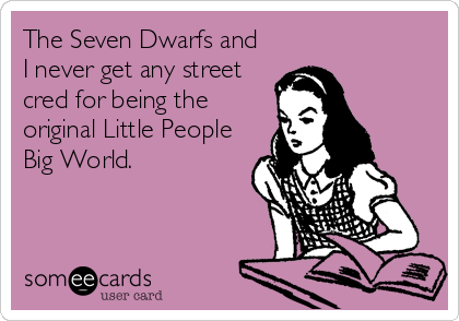 The Seven Dwarfs and  I never get any street cred for being the original Little People Big World.
