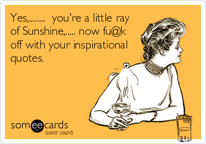 Yes,........  you're a little ray of Sunshine,..... now fu@k off with your inspirational quotes.