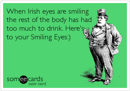 When Irish eyes are smiling the rest of the body has had too much to drink. Here's to your Smiling Eyes:)