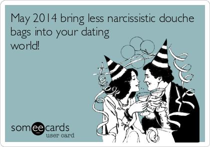 May 2014 bring less narcissistic douche bags into your dating world!