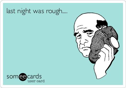 last night was rough....