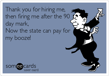 Thank you for hiring me, then firing me after the 90 day mark, Now the state can pay for my booze!