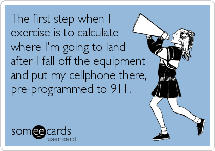 The first step when I exercise is to calculate where I'm going to land after I fall off the equipment and put my cellphone there, pre-programmed t