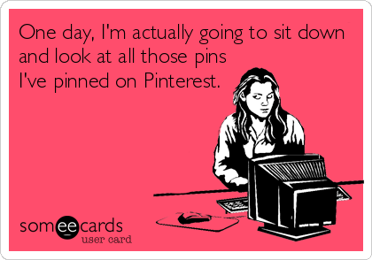 One day, I'm actually going to sit down and look at all those pins I've pinned on Pinterest.