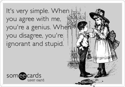 It's very simple. When you agree with me, you're a genius. When you disagree, you're ignorant and stupid.