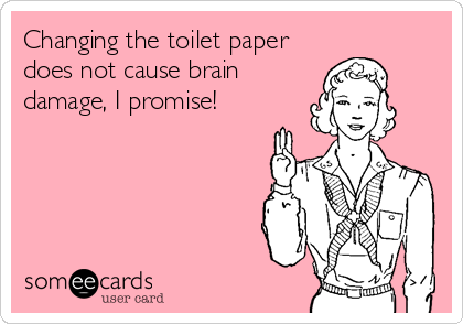 Changing the toilet paper does not cause brain damage, I promise!