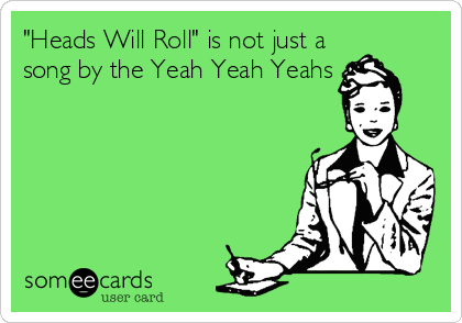 """""""Heads Will Roll"""" is not just a song by the Yeah Yeah Yeahs"""