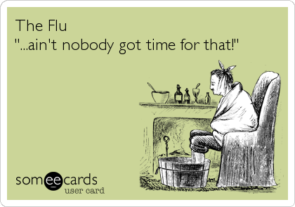 "The Flu ""...ain't nobody got time for that!"""