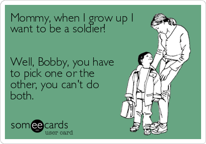Mommy, when I grow up I want to be a soldier!    Well, Bobby, you have to pick one or the other, you can't do both.