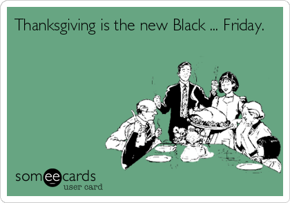 Thanksgiving is the new Black ... Friday.