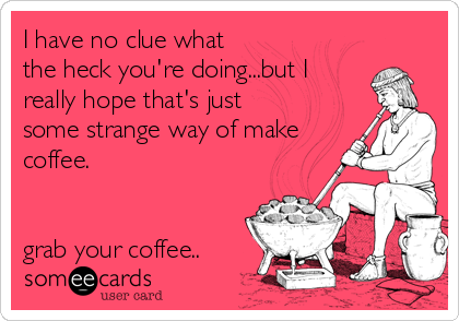 I have no clue what the heck you're doing...but I  really hope that's just some strange way of make coffee.   grab your coffee..
